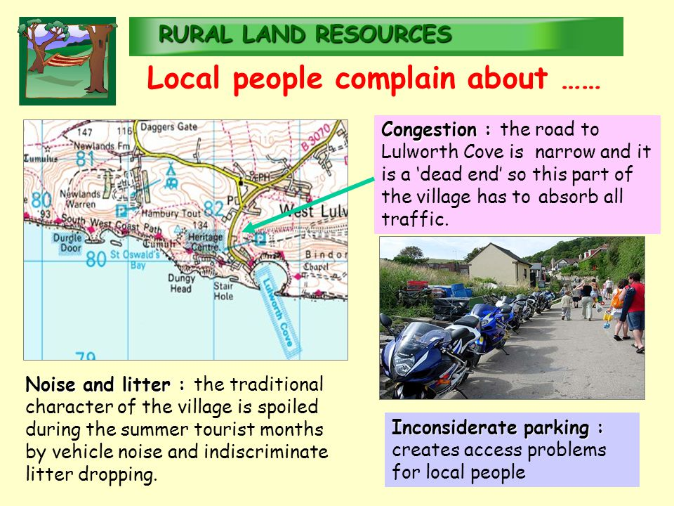 RURALLAND RESOURCES RURAL LAND RESOURCES Local people complain about …… Congestion : Congestion : the road to Lulworth Cove is narrow and it is a 'dead end' so this part of the village has to absorb all traffic.