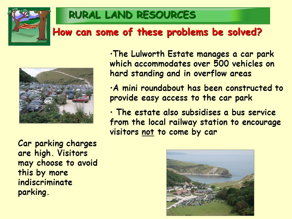 RURALLAND RESOURCES RURAL LAND RESOURCES The Lulworth Estate manages a car park which accommodates over 500 vehicles on hard standing and in overflow areas A mini roundabout has been constructed to provide easy access to the car park The estate also subsidises a bus service from the local railway station to encourage visitors not to come by car Car parking charges are high.