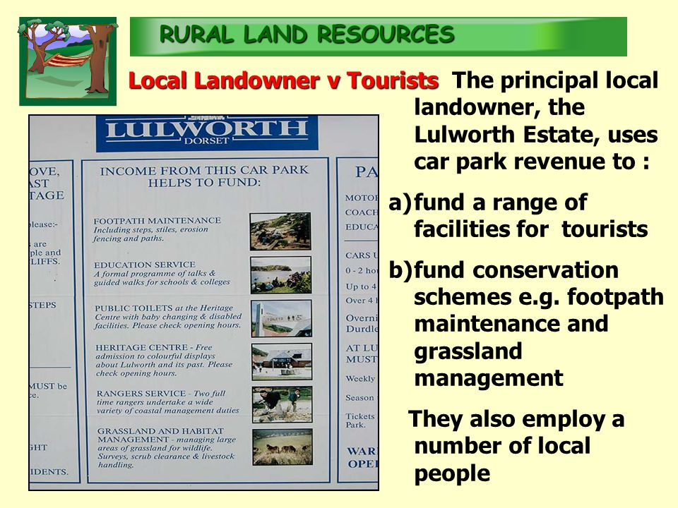 RURALLAND RESOURCES RURAL LAND RESOURCES Local Landowner v Tourists The principal local landowner, the Lulworth Estate, uses car park revenue to : a)fund a range of facilities for tourists b)fund conservation schemes e.g.