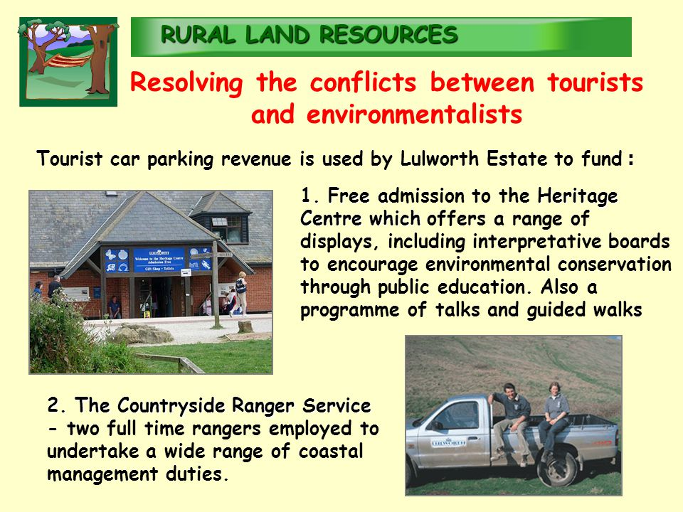 RURALLAND RESOURCES RURAL LAND RESOURCES Resolving the conflicts between tourists and environmentalists Tourist car parking revenue is used by Lulworth Estate to fund : 1.