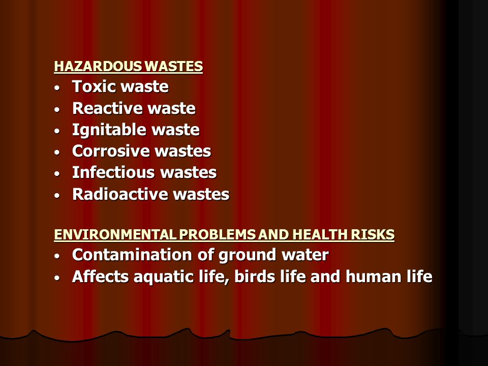 HAZARDOUS WASTES Toxic waste Toxic waste Reactive waste Reactive waste Ignitable waste Ignitable waste Corrosive wastes Corrosive wastes Infectious wastes Infectious wastes Radioactive wastes Radioactive wastes ENVIRONMENTAL PROBLEMS AND HEALTH RISKS Contamination of ground water Contamination of ground water Affects aquatic life, birds life and human life Affects aquatic life, birds life and human life