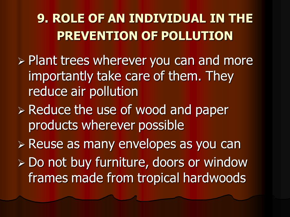 9. ROLE OF AN INDIVIDUAL IN THE PREVENTION OF POLLUTION  Plant trees wherever you can and more importantly take care of them. They reduce air polluti