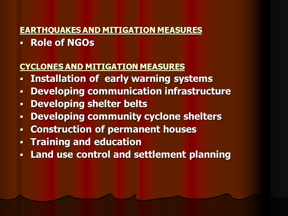 EARTHQUAKES AND MITIGATION MEASURES  Role of NGOs CYCLONES AND MITIGATION MEASURES  Installation of early warning systems  Developing communication infrastructure  Developing shelter belts  Developing community cyclone shelters  Construction of permanent houses  Training and education  Land use control and settlement planning