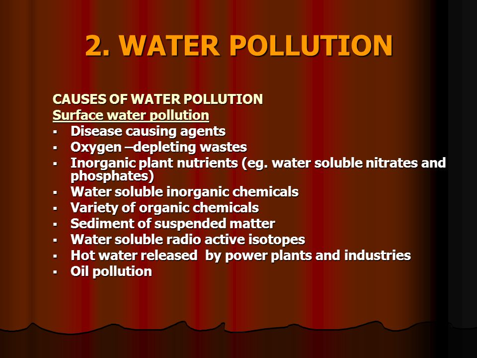 2. WATER POLLUTION CAUSES OF WATER POLLUTION Surface water pollution  Disease causing agents  Oxygen –depleting wastes  Inorganic plant nutrients (