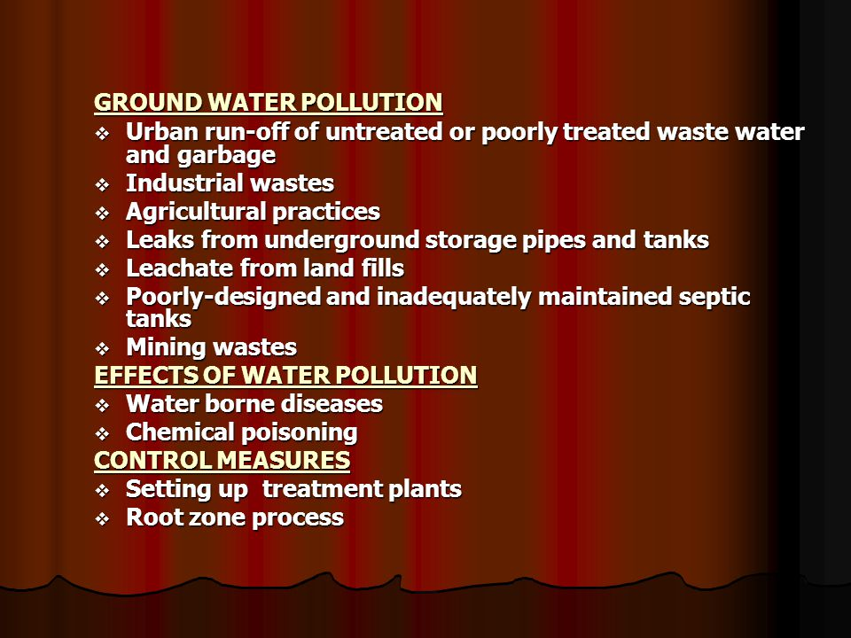 GROUND WATER POLLUTION  Urban run-off of untreated or poorly treated waste water and garbage  Industrial wastes  Agricultural practices  Leaks from underground storage pipes and tanks  Leachate from land fills  Poorly-designed and inadequately maintained septic tanks  Mining wastes EFFECTS OF WATER POLLUTION  Water borne diseases  Chemical poisoning CONTROL MEASURES  Setting up treatment plants  Root zone process