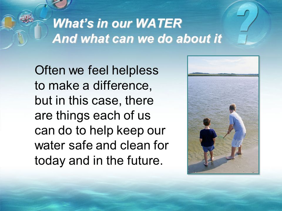 What's in our WATER And what can we do about it Often we feel helpless to make a difference, but in this case, there are things each of us can do to h