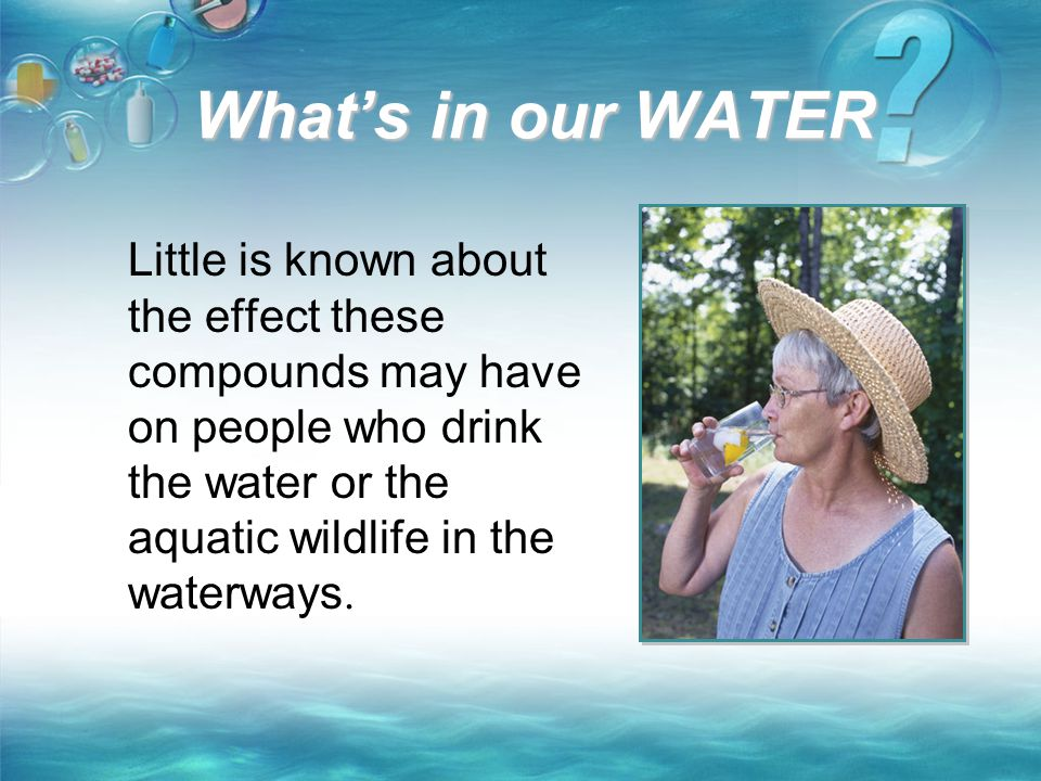 What's in our WATER Little is known about the effect these compounds may have on people who drink the water or the aquatic wildlife in the waterways.