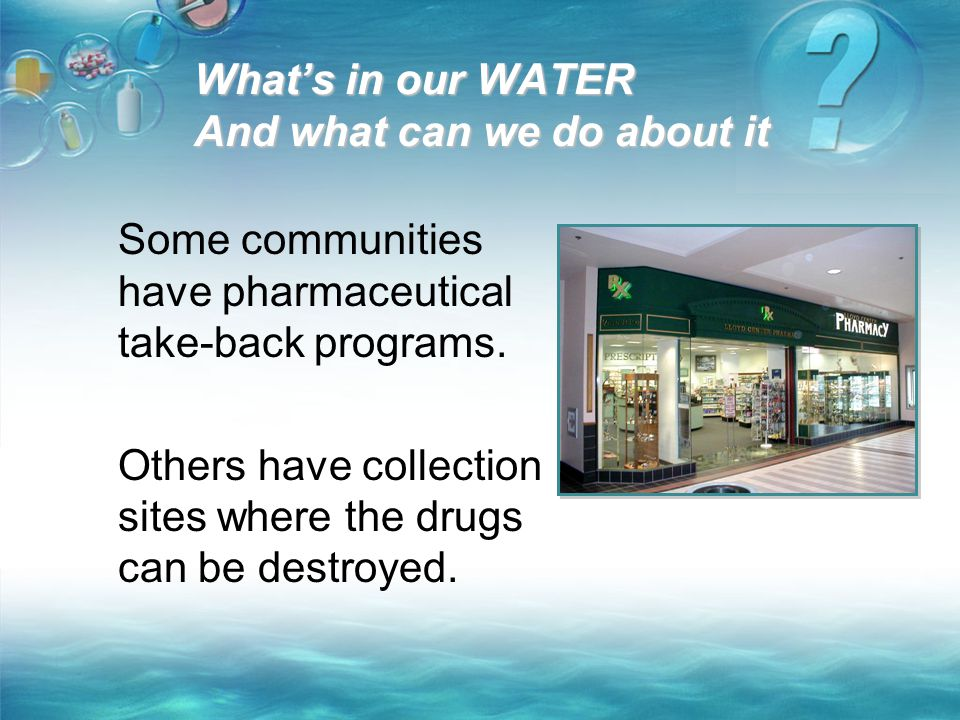 What's in our WATER And what can we do about it Some communities have pharmaceutical take-back programs. Others have collection sites where the drugs