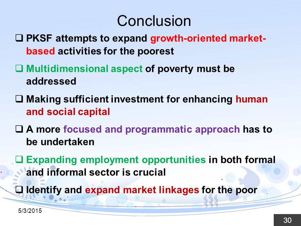 30 Conclusion  PKSF attempts to expand growth-oriented market- based activities for the poorest  Multidimensional aspect of poverty must be addressed  Making sufficient investment for enhancing human and social capital  A more focused and programmatic approach has to be undertaken  Expanding employment opportunities in both formal and informal sector is crucial  Identify and expand market linkages for the poor 5/3/2015