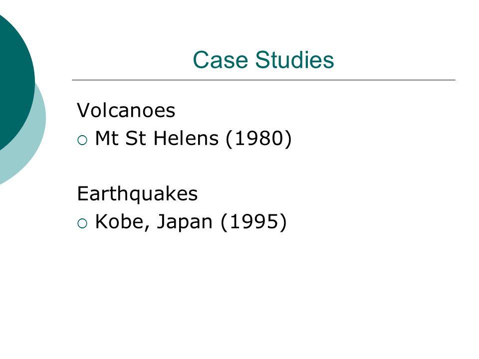 Case Studies Volcanoes  Mt St Helens (1980) Earthquakes  Kobe, Japan (1995)