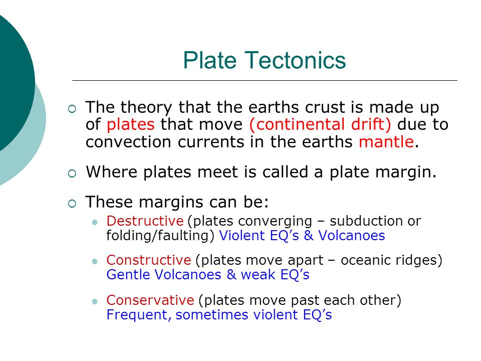 Plate Tectonics  The theory that the earths crust is made up of plates that move (continental drift) due to convection currents in the earths mantle.