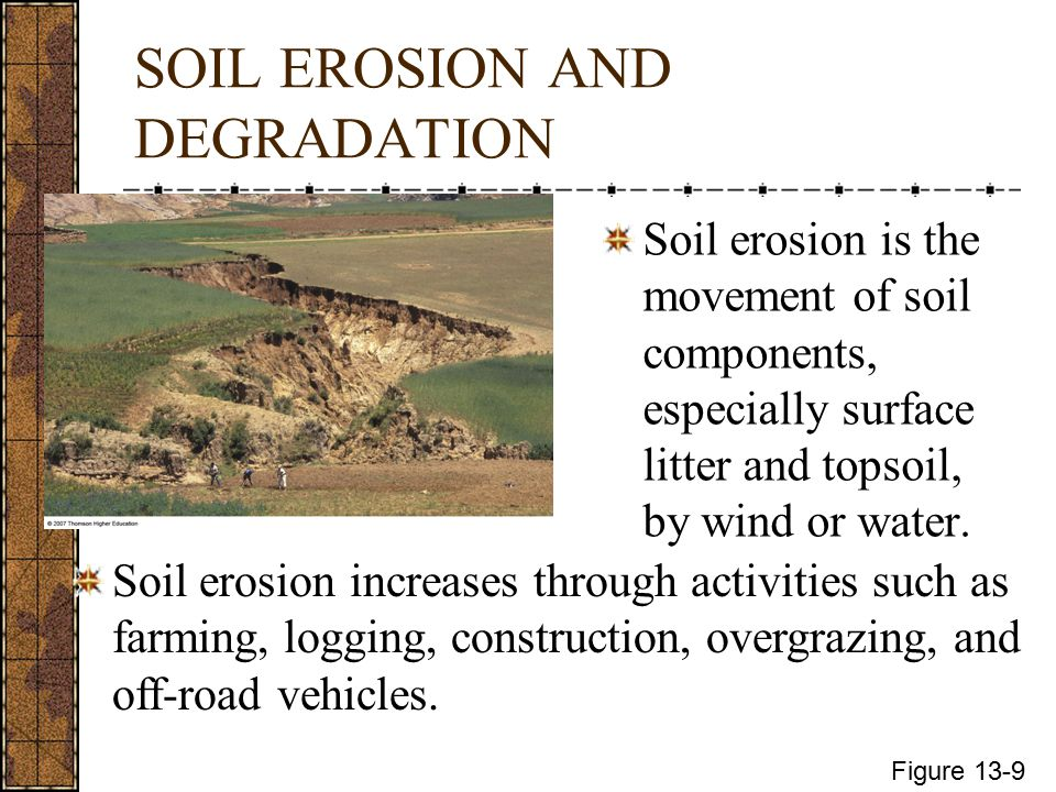 SOIL EROSION AND DEGRADATION Soil erosion is the movement of soil components, especially surface litter and topsoil, by wind or water.
