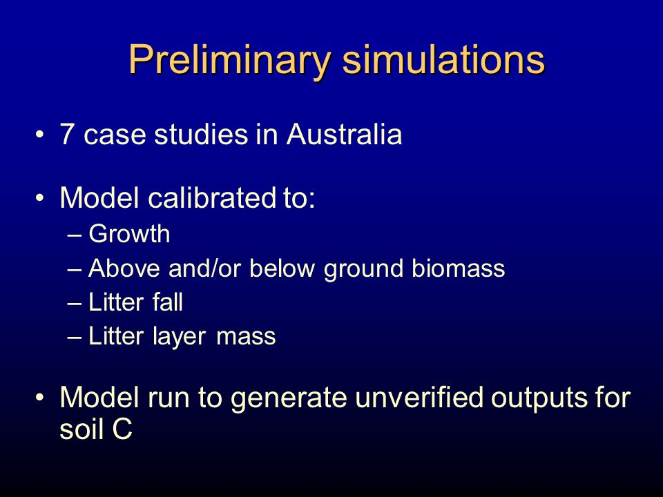 Preliminary simulations 7 case studies in Australia Model calibrated to: –Growth –Above and/or below ground biomass –Litter fall –Litter layer mass Model run to generate unverified outputs for soil C