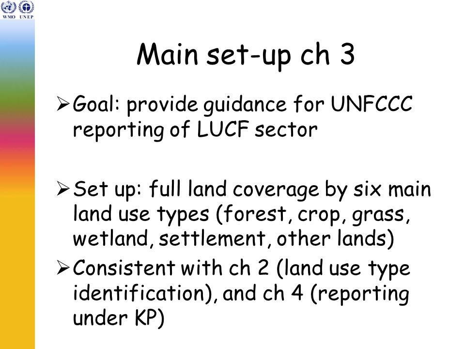 Main set-up ch 3  Goal: provide guidance for UNFCCC reporting of LUCF sector  Set up: full land coverage by six main land use types (forest, crop, grass, wetland, settlement, other lands)  Consistent with ch 2 (land use type identification), and ch 4 (reporting under KP)