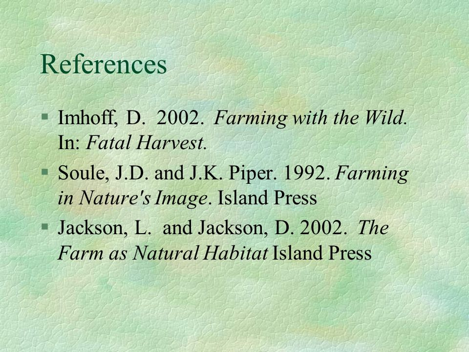 References §Imhoff, D. 2002. Farming with the Wild. In: Fatal Harvest. §Soule, J.D. and J.K. Piper. 1992. Farming in Nature's Image. Island Press §Jac