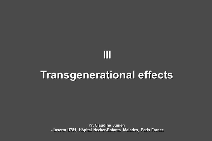 III Transgenerational effects Pr. Claudine Junien - Inserm U781, Hôpital Necker-Enfants Malades, Paris France - Inserm U781, Hôpital Necker-Enfants Ma