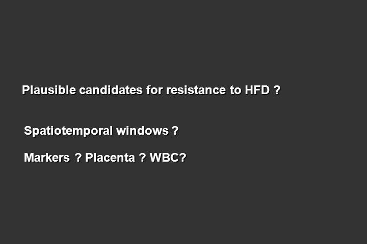 Plausible candidates for resistance to HFD ? Spatiotemporal windows ? Markers ? Placenta ? WBC?