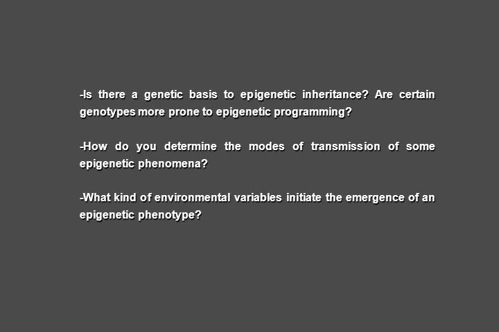 -Is there a genetic basis to epigenetic inheritance? Are certain genotypes more prone to epigenetic programming? -How do you determine the modes of tr