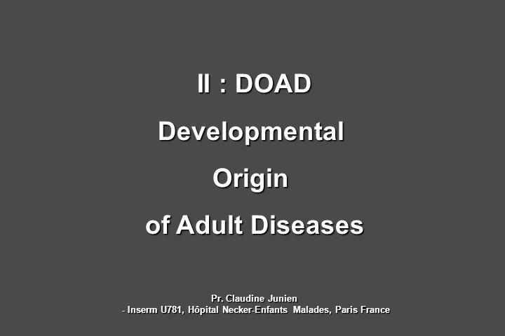 II : DOAD DevelopmentalOrigin of Adult Diseases Pr. Claudine Junien - Inserm U781, Hôpital Necker-Enfants Malades, Paris France - Inserm U781, Hôpital