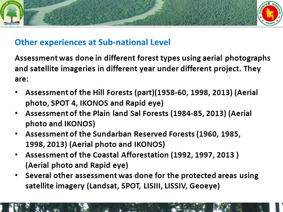 Assessment of the Hill Forests (part)(1958-60, 1998, 2013) (Aerial photo, SPOT 4, IKONOS and Rapid eye) Assessment of the Plain land Sal Forests (1984-85, 2013) (Aerial photo and IKONOS) Assessment of the Sundarban Reserved Forests (1960, 1985, 1998, 2013) (Aerial photo and IKONOS) Assessment of the Coastal Afforestation (1992, 1997, 2013 ) (Aerial photo and Rapid eye) Several other assessment was done for the protected areas using satellite imagery (Landsat, SPOT, LISIII, LISSIV, Geoeye) Other experiences at Sub-national Level Assessment was done in different forest types using aerial photographs and satellite imageries in different year under different project.