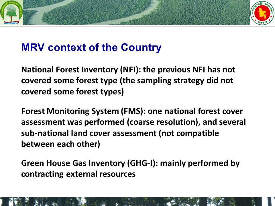 MRV context of the Country National Forest Inventory (NFI): the previous NFI has not covered some forest type (the sampling strategy did not covered some forest types) Forest Monitoring System (FMS): one national forest cover assessment was performed (coarse resolution), and several sub-national land cover assessment (not compatible between each other) Green House Gas Inventory (GHG-I): mainly performed by contracting external resources