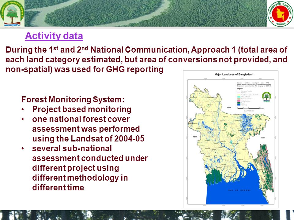 During the 1 st and 2 nd National Communication, Approach 1 (total area of each land category estimated, but area of conversions not provided, and non-spatial) was used for GHG reporting Activity data Forest Monitoring System: Project based monitoring one national forest cover assessment was performed using the Landsat of 2004-05 several sub-national assessment conducted under different project using different methodology in different time