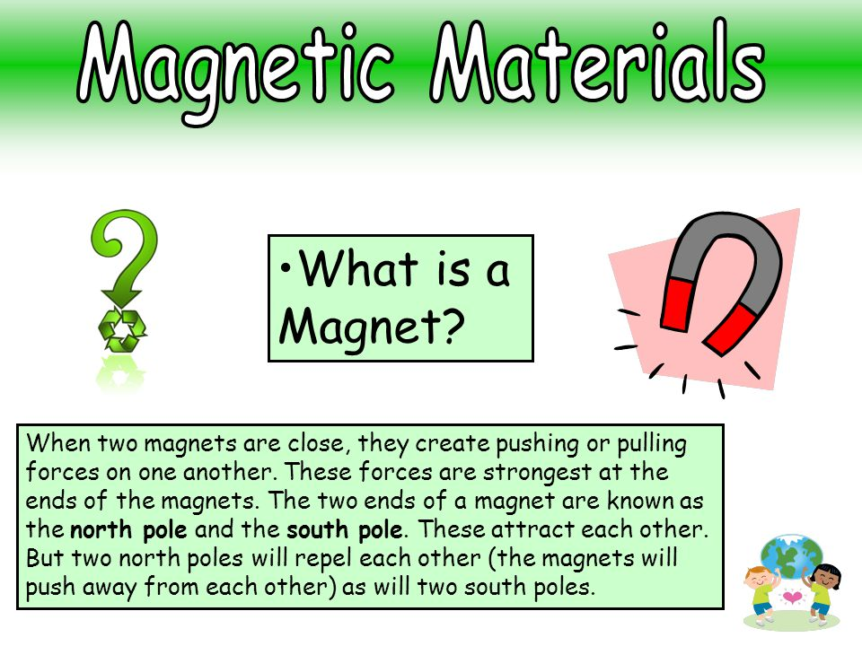 What is a Magnet? When two magnets are close, they create pushing or pulling forces on one another. These forces are strongest at the ends of the magn