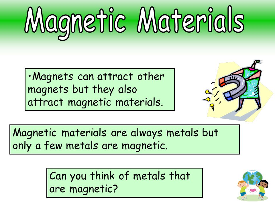 Magnets can attract other magnets but they also attract magnetic materials. Magnetic materials are always metals but only a few metals are magnetic. C