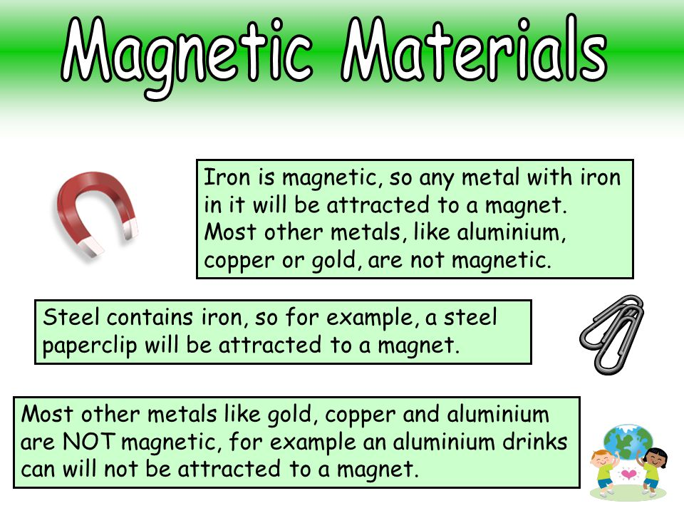 Iron is magnetic, so any metal with iron in it will be attracted to a magnet. Most other metals, like aluminium, copper or gold, are not magnetic. Mos