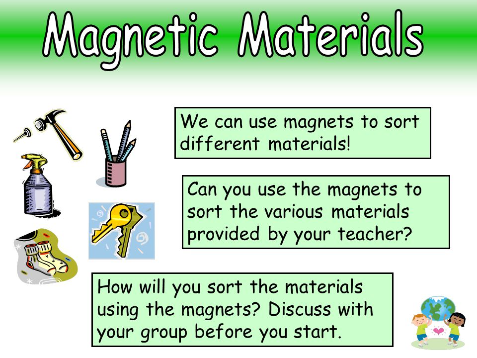 Can you use the magnets to sort the various materials provided by your teacher? We can use magnets to sort different materials! How will you sort the