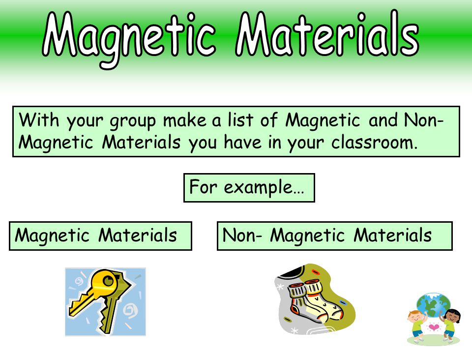With your group make a list of Magnetic and Non- Magnetic Materials you have in your classroom. Magnetic MaterialsNon- Magnetic Materials For example…