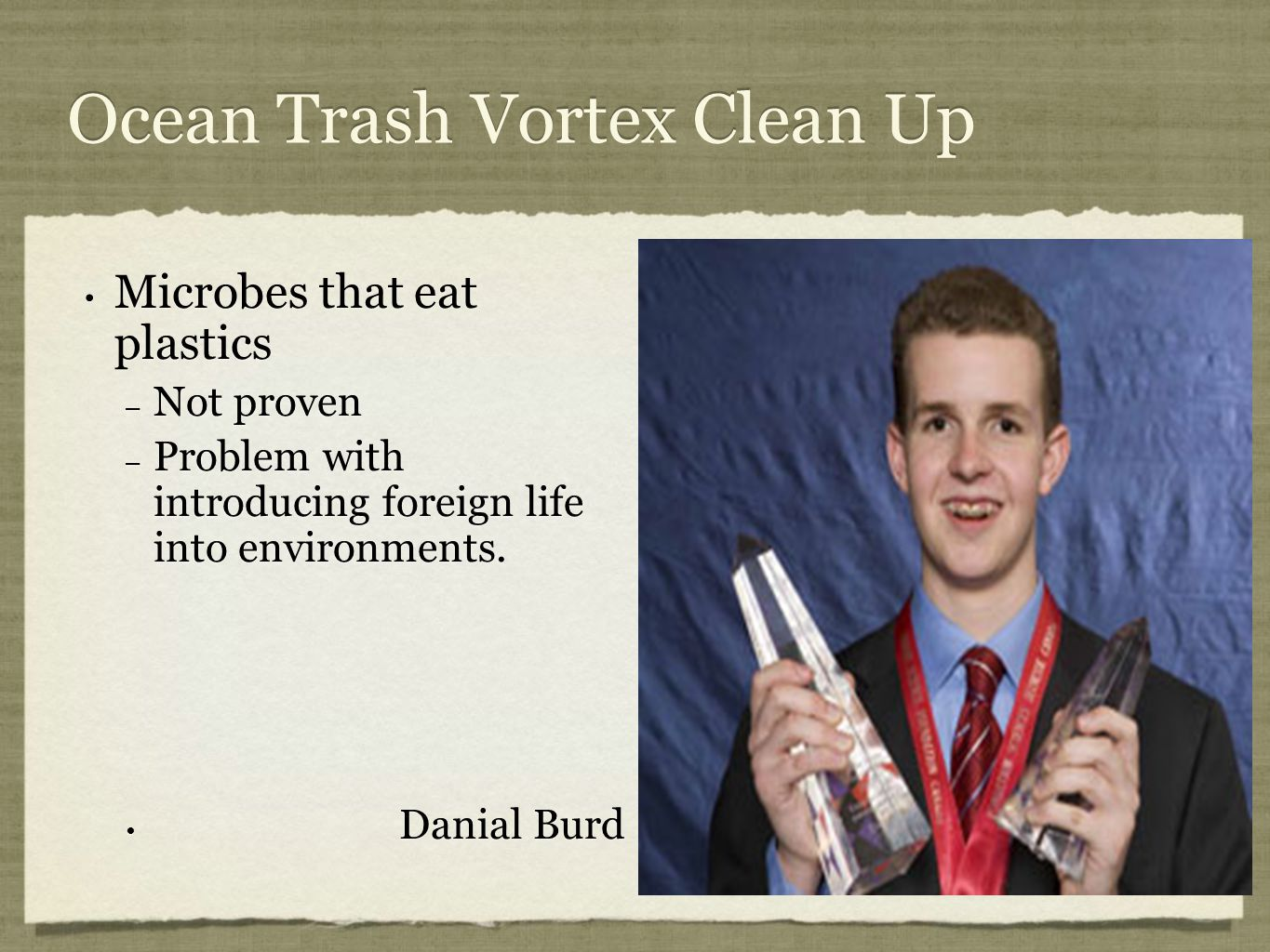 Ocean Trash Vortex Clean Up Microbes that eat plastics – Not proven – Problem with introducing foreign life into environments.