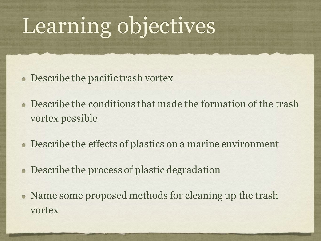 Learning objectives Describe the pacific trash vortex Describe the conditions that made the formation of the trash vortex possible Describe the effects of plastics on a marine environment Describe the process of plastic degradation Name some proposed methods for cleaning up the trash vortex Describe the pacific trash vortex Describe the conditions that made the formation of the trash vortex possible Describe the effects of plastics on a marine environment Describe the process of plastic degradation Name some proposed methods for cleaning up the trash vortex