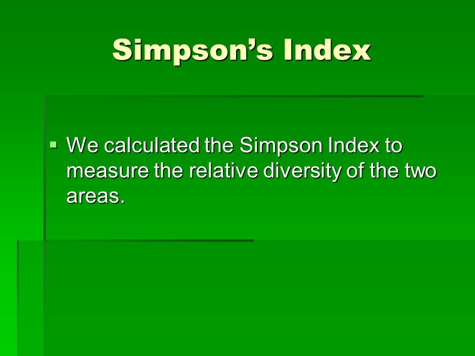 Simpson's Index  We calculated the Simpson Index to measure the relative diversity of the two areas.