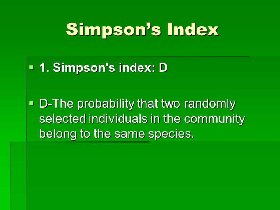 Simpson's Index  1. Simpson's index: D  D-The probability that two randomly selected individuals in the community belong to the same species.