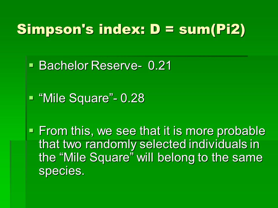 Simpson s index: D = sum(Pi2)  Bachelor Reserve- 0.21  Mile Square - 0.28  From this, we see that it is more probable that two randomly selected individuals in the Mile Square will belong to the same species.