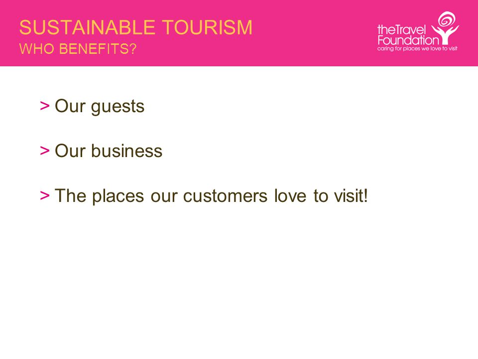 SUSTAINABLE TOURISM WHO BENEFITS? >Our guests >Our business >The places our customers love to visit!
