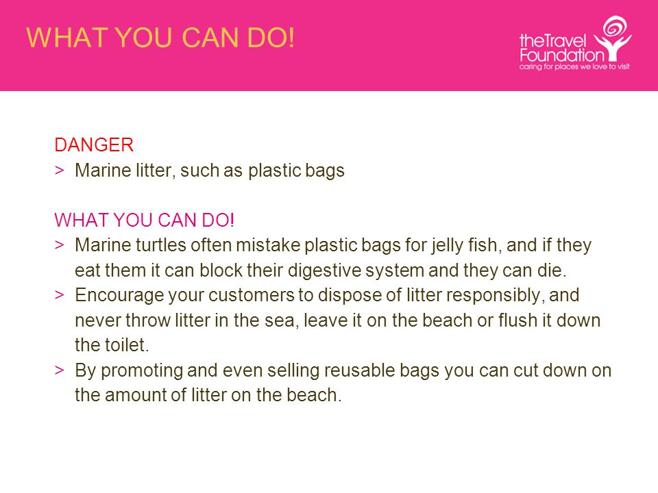 WHAT YOU CAN DO! DANGER >Marine litter, such as plastic bags WHAT YOU CAN DO! >Marine turtles often mistake plastic bags for jelly fish, and if they e