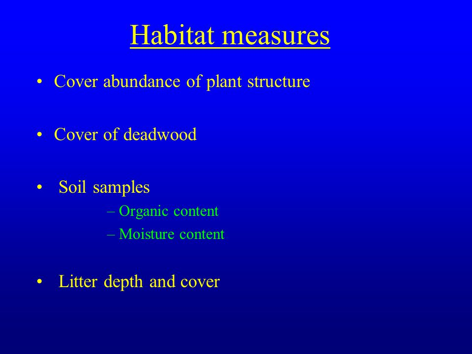 Habitat measures Cover abundance of plant structure Cover of deadwood Soil samples –Organic content –Moisture content Litter depth and cover
