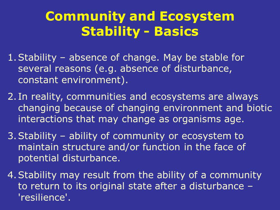 Community and Ecosystem Stability - Basics 1.Stability – absence of change. May be stable for several reasons (e.g. absence of disturbance, constant e