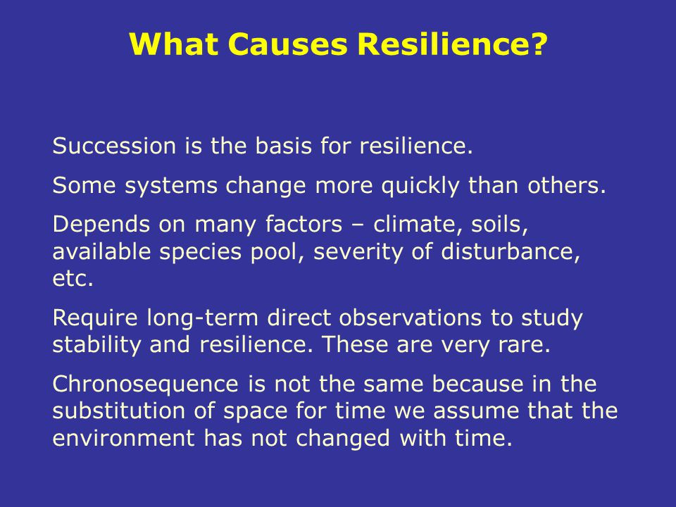 Succession is the basis for resilience. Some systems change more quickly than others. Depends on many factors – climate, soils, available species pool