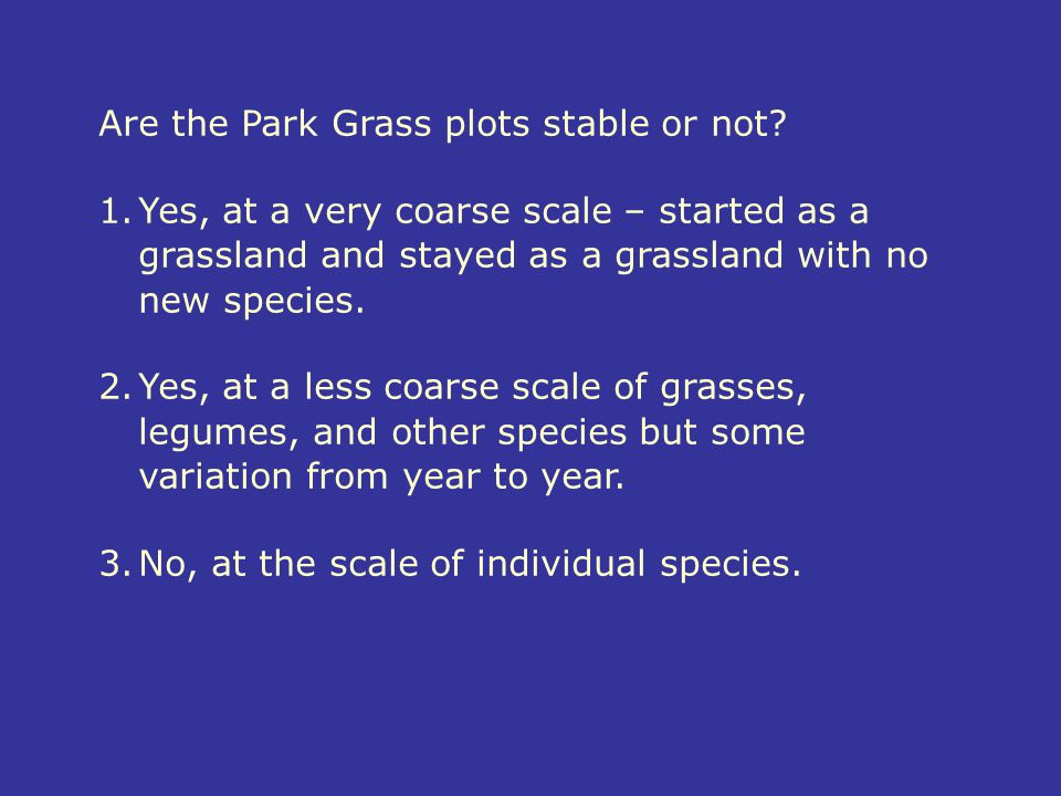 Are the Park Grass plots stable or not? 1.Yes, at a very coarse scale – started as a grassland and stayed as a grassland with no new species. 2.Yes, a
