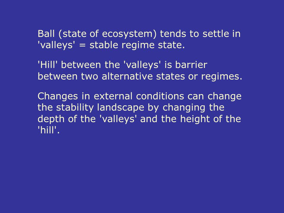 Ball (state of ecosystem) tends to settle in 'valleys' = stable regime state. 'Hill' between the 'valleys' is barrier between two alternative states o