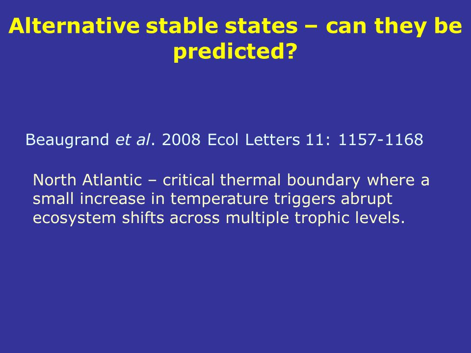 Alternative stable states – can they be predicted? Beaugrand et al. 2008 Ecol Letters 11: 1157-1168 North Atlantic – critical thermal boundary where a