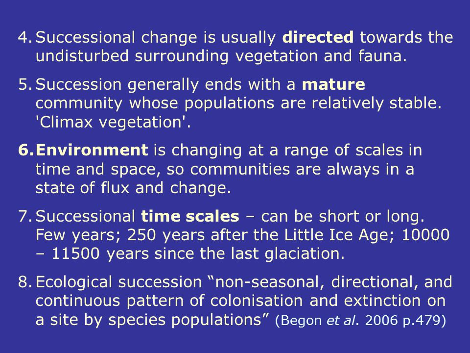 4.Successional change is usually directed towards the undisturbed surrounding vegetation and fauna. 5.Succession generally ends with a mature communit