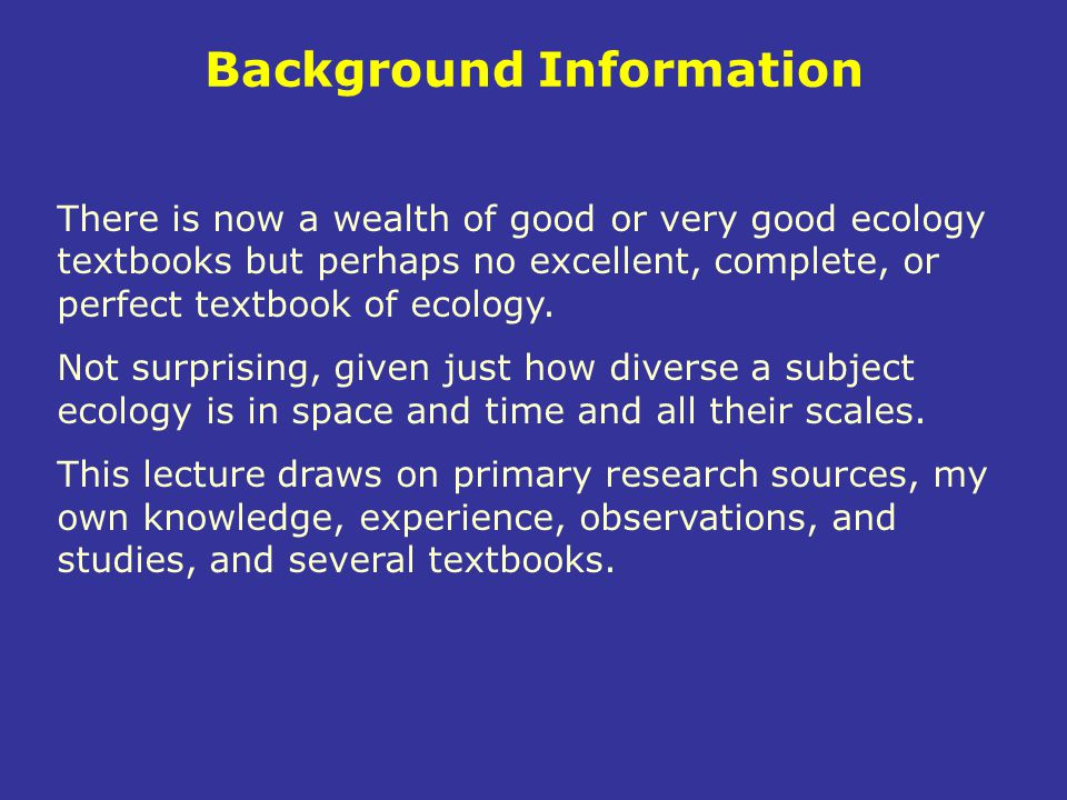 Background Information There is now a wealth of good or very good ecology textbooks but perhaps no excellent, complete, or perfect textbook of ecology