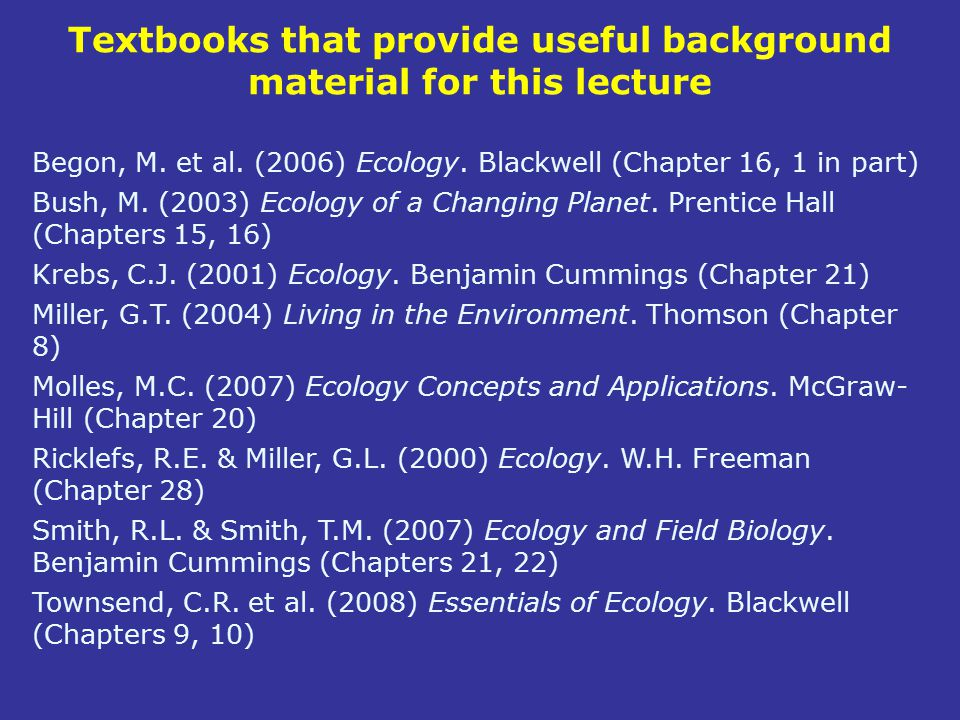 Textbooks that provide useful background material for this lecture Begon, M. et al. (2006) Ecology. Blackwell (Chapter 16, 1 in part) Bush, M. (2003)