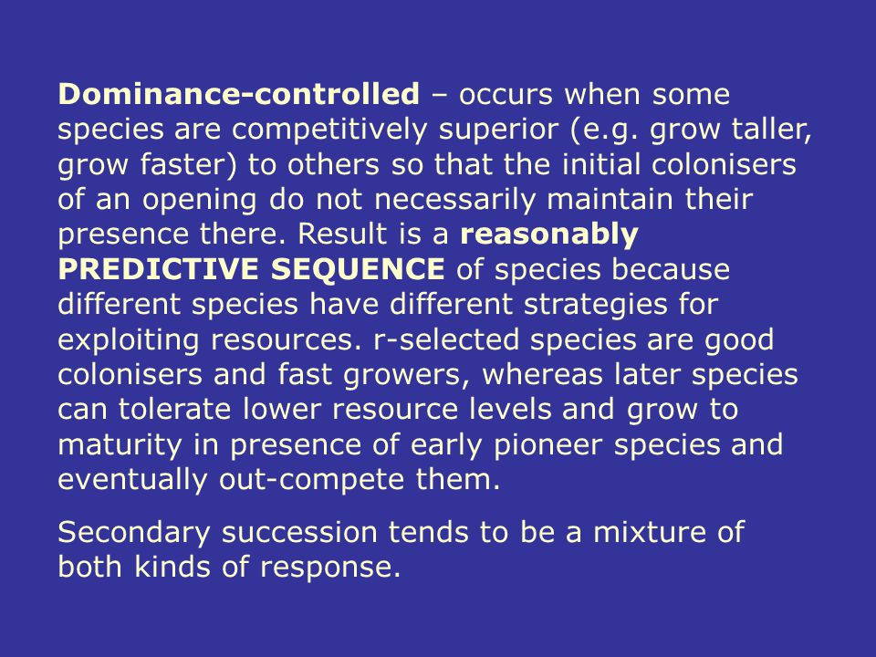 Dominance-controlled – occurs when some species are competitively superior (e.g. grow taller, grow faster) to others so that the initial colonisers of