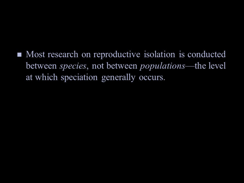 Most research on reproductive isolation is conducted between species, not between populations—the level at which speciation generally occurs.