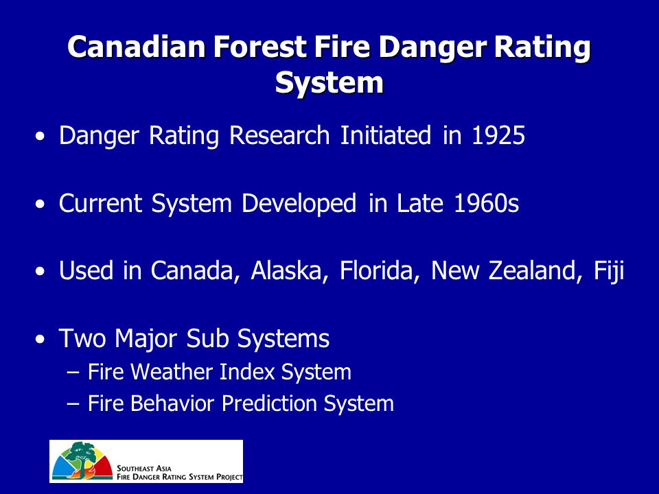 Canadian Forest Fire Danger Rating System Danger Rating Research Initiated in 1925 Current System Developed in Late 1960s Used in Canada, Alaska, Flor